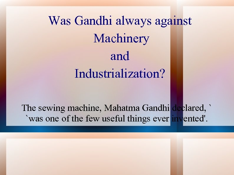 Was Gandhi always against Machinery and Industrialization? The sewing machine, Mahatma Gandhi declared, `