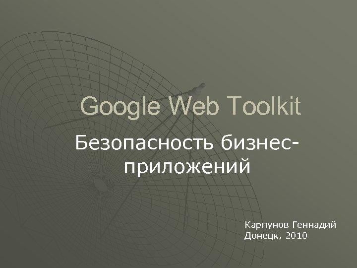 Google Web Toolkit Безопасность бизнесприложений Карпунов Геннадий Донецк, 2010