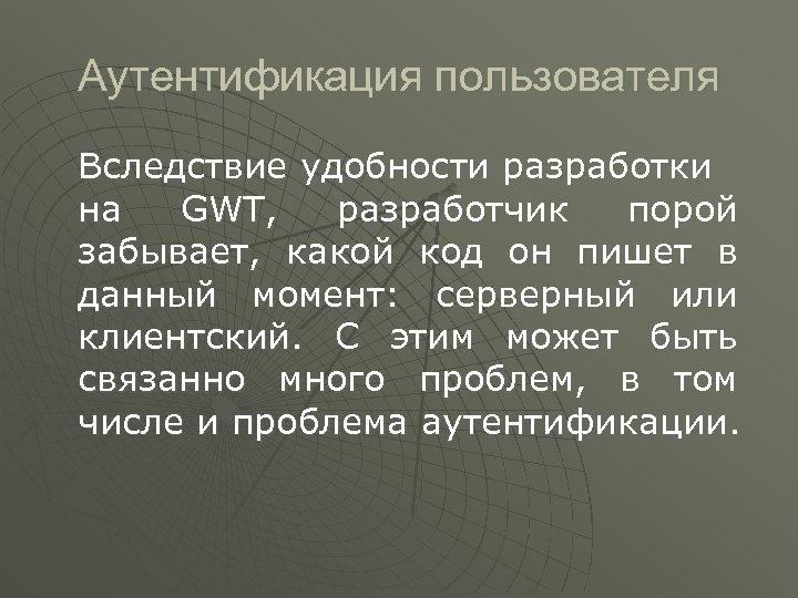 Аутентификация пользователя Вследствие удобности разработки на GWT, разработчик порой забывает, какой код он пишет