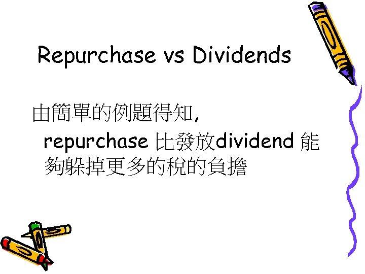Repurchase vs Dividends 由簡單的例題得知, repurchase 比發放dividend 能 夠躲掉更多的稅的負擔