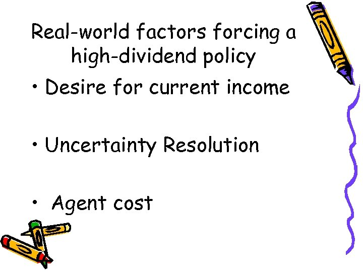 Real-world factors forcing a high-dividend policy • Desire for current income • Uncertainty Resolution