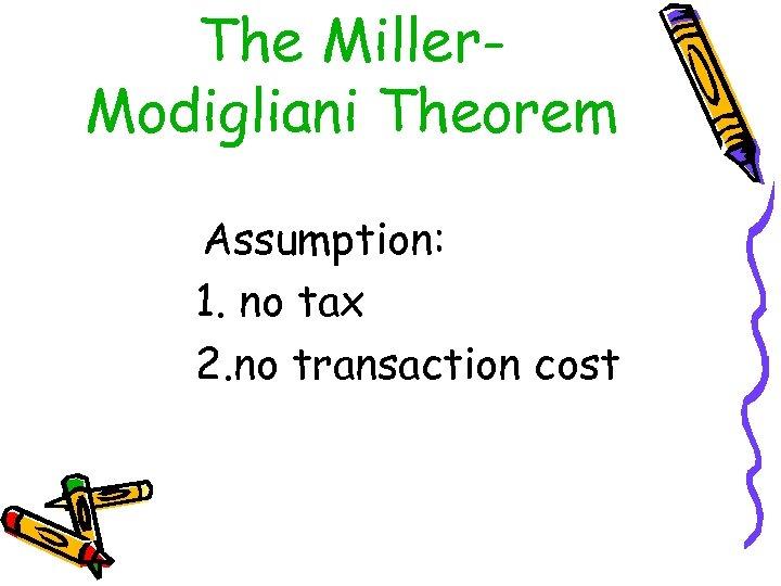The Miller. Modigliani Theorem Assumption: 1. no tax 2. no transaction cost