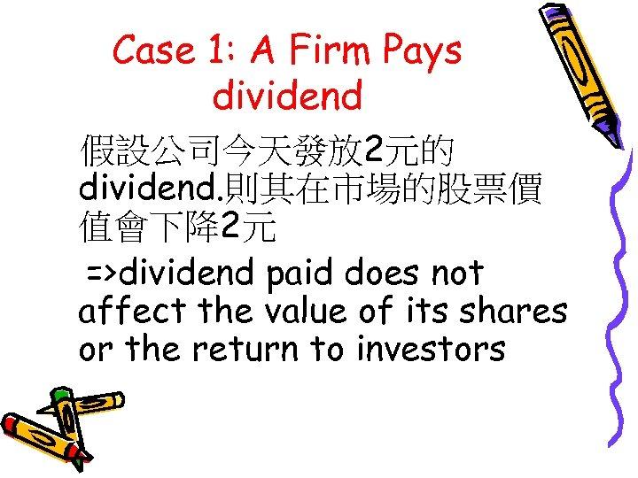 Case 1: A Firm Pays dividend 假設公司今天發放 2元的 dividend. 則其在市場的股票價 值會下降2元 =>dividend paid does