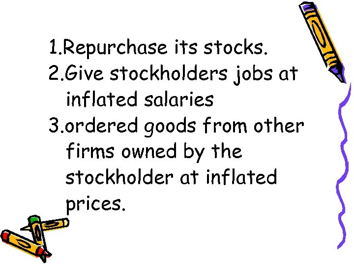 1. Repurchase its stocks. 2. Give stockholders jobs at inflated salaries 3. ordered goods