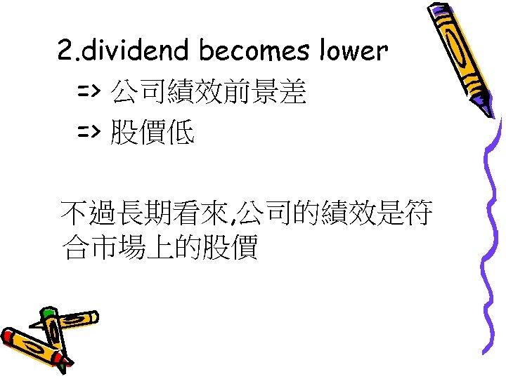 2. dividend becomes lower => 公司績效前景差 => 股價低 不過長期看來, 公司的績效是符 合市場上的股價