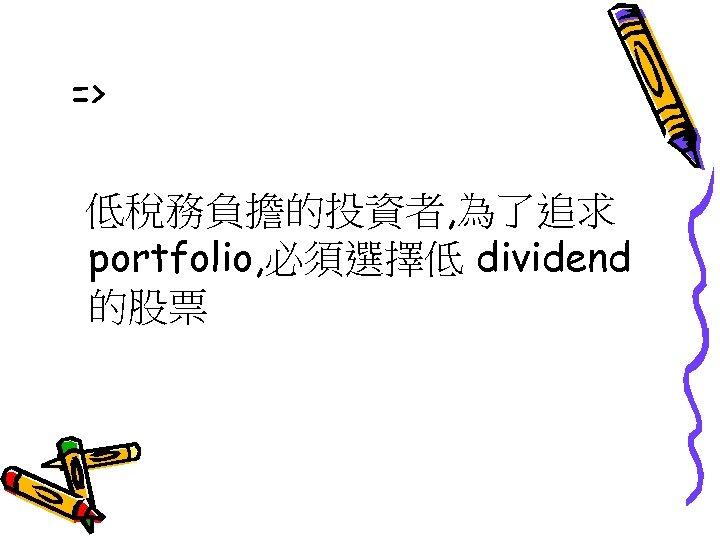 => 低稅務負擔的投資者, 為了追求 portfolio, 必須選擇低 dividend 的股票