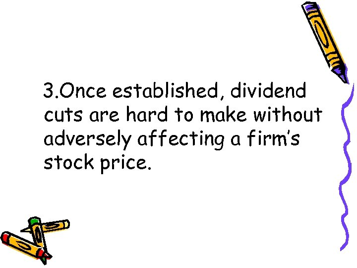 3. Once established, dividend cuts are hard to make without adversely affecting a firm's