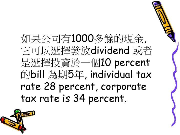 如果公司有1000多餘的現金, 它可以選擇發放dividend 或者 是選擇投資於一個10 percent 的bill 為期 5年, individual tax rate 28 percent, corporate