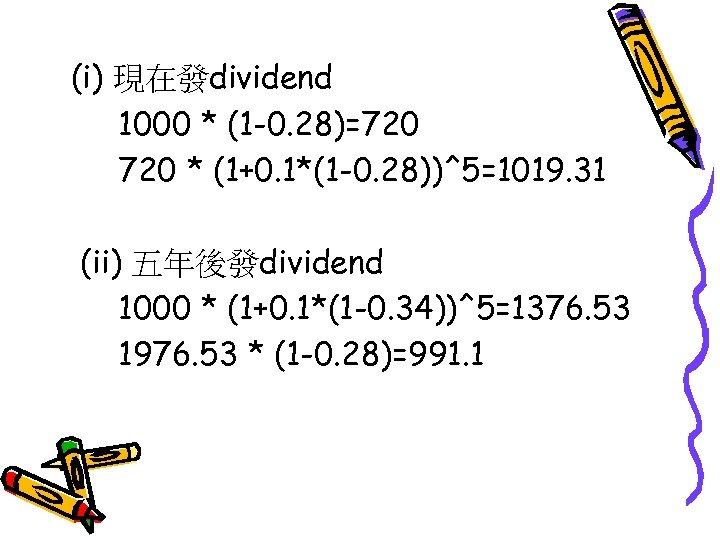 (i) 現在發dividend 1000 * (1 -0. 28)=720 * (1+0. 1*(1 -0. 28))^5=1019. 31 (ii)