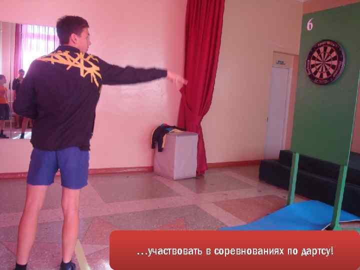 …участвовать в соревнованиях по дартсу!