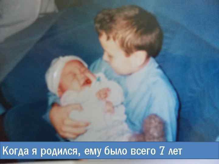 Когда я родился, ему было всего 7 лет