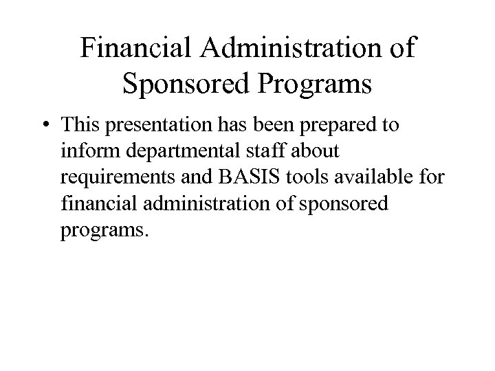 Financial Administration of Sponsored Programs • This presentation has been prepared to inform departmental