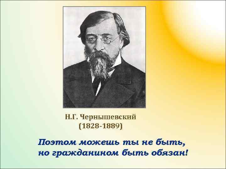 Н. Г. Чернышевский (1828 -1889) Поэтом можешь ты не быть, но гражданином быть обязан!