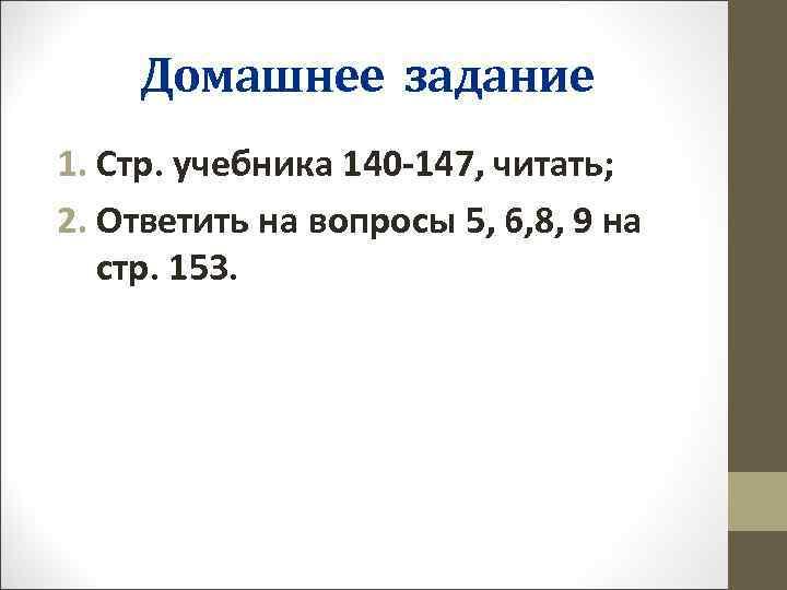 Домашнее задание 1. Стр. учебника 140 -147, читать; 2. Ответить на вопросы 5, 6,