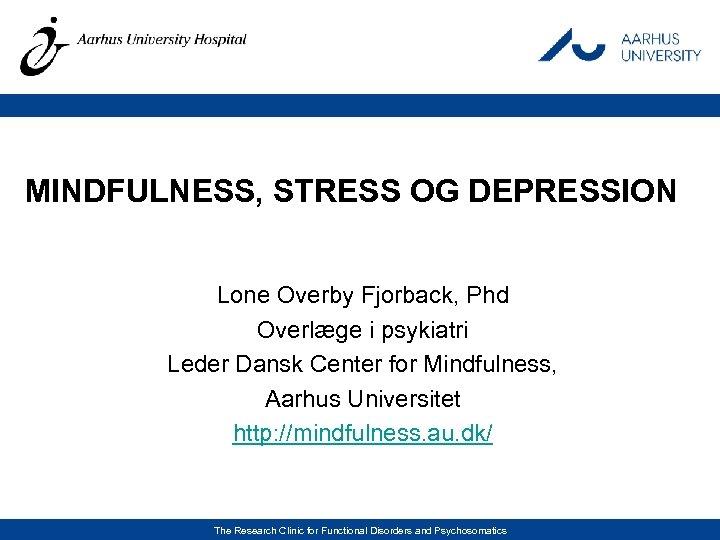 MINDFULNESS, STRESS OG DEPRESSION Lone Overby Fjorback, Phd Overlæge i psykiatri Leder Dansk