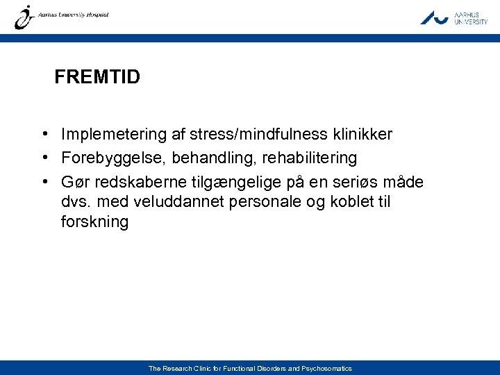 FREMTID • Implemetering af stress/mindfulness klinikker • Forebyggelse, behandling, rehabilitering • Gør redskaberne tilgængelige