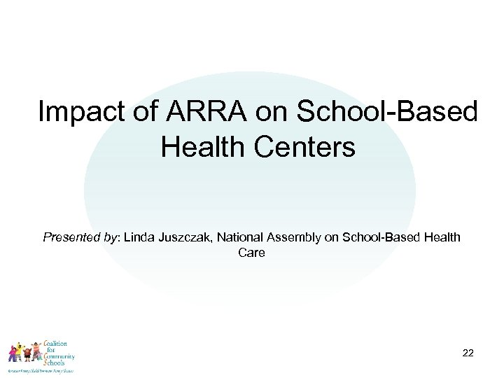 Impact of ARRA on School-Based Health Centers Presented by: Linda Juszczak, National Assembly on