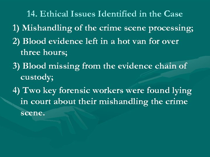 14. Ethical Issues Identified in the Case 1) Mishandling of the crime scene processing;