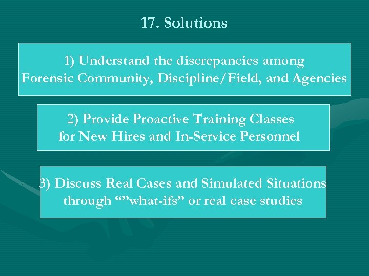 17. Solutions 1) Understand the discrepancies among Forensic Community, Discipline/Field, and Agencies 2) Provide