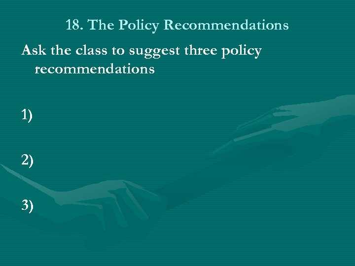 18. The Policy Recommendations Ask the class to suggest three policy recommendations 1) 2)