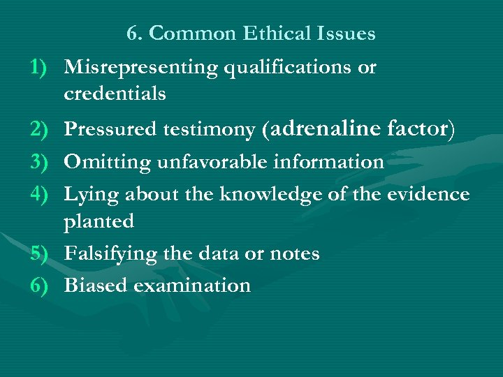 6. Common Ethical Issues 1) Misrepresenting qualifications or credentials 2) Pressured testimony (adrenaline factor)