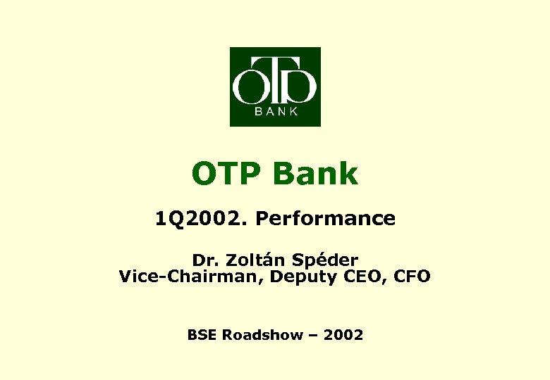 OTP Bank 1 Q 2002. Performance Dr. Zoltán Spéder Vice-Chairman, Deputy CEO, CFO BSE