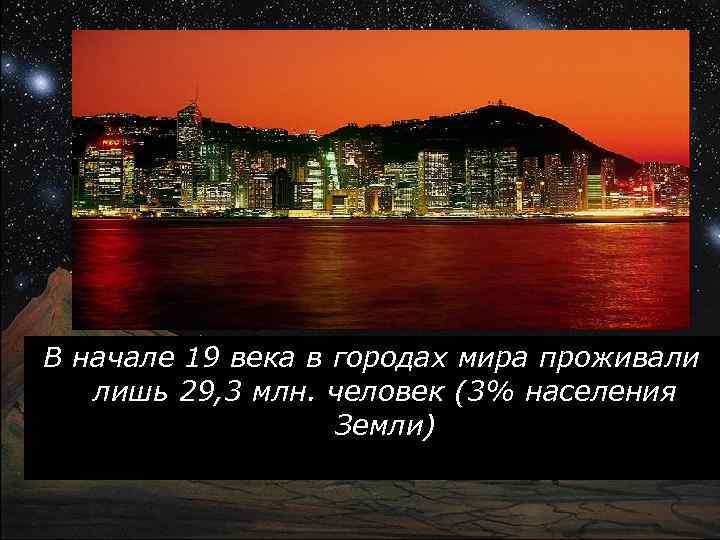 В начале 19 века в городах мира проживали лишь 29, 3 млн. человек (3%
