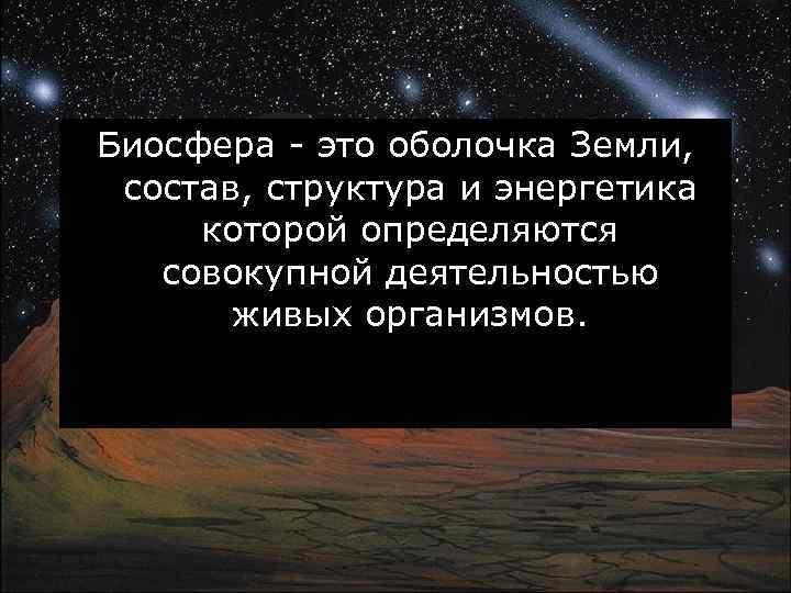 Биосфера - это оболочка Земли, состав, структура и энергетика которой определяются совокупной деятельностью живых