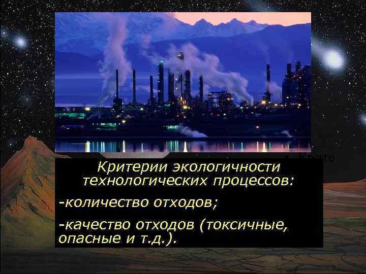 • Критерии экологичности технологических процессов: рии -количество отходов; -качество отходов (токсичные, опасные и