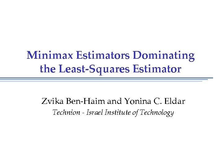 Minimax Estimators Dominating the Least-Squares Estimator Zvika Ben-Haim and Yonina C. Eldar Technion -