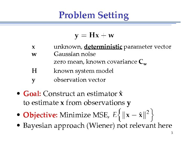 Problem Setting x w H y unknown, deterministic parameter vector Gaussian noise zero mean,
