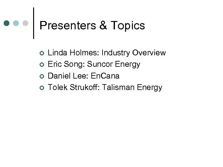 Presenters & Topics ¢ ¢ Linda Holmes: Industry Overview Eric Song: Suncor Energy Daniel