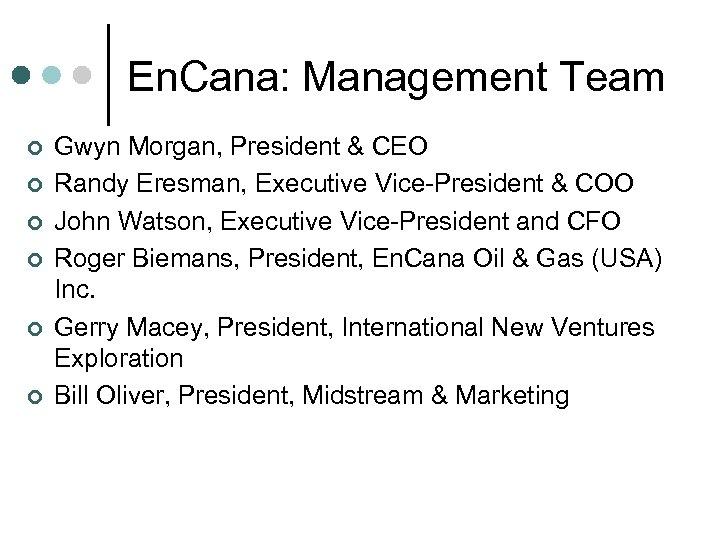 En. Cana: Management Team ¢ ¢ ¢ Gwyn Morgan, President & CEO Randy Eresman,
