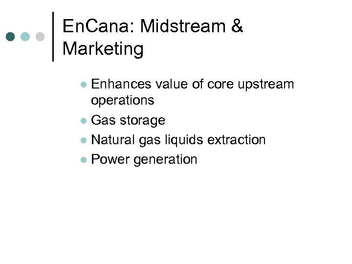 En. Cana: Midstream & Marketing Enhances value of core upstream operations l Gas storage