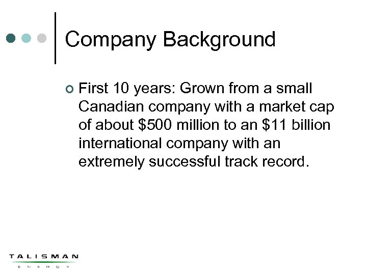 Company Background ¢ First 10 years: Grown from a small Canadian company with a
