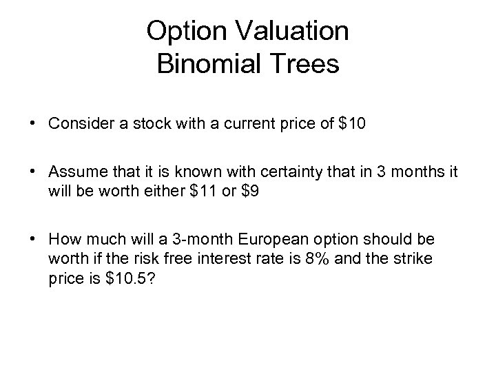 Option Valuation Binomial Trees • Consider a stock with a current price of $10