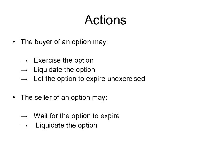 Actions • The buyer of an option may: → Exercise the option → Liquidate