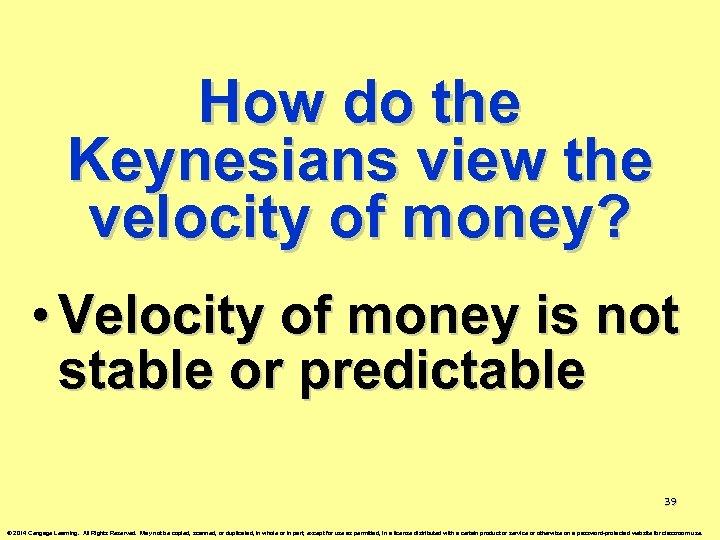 How do the Keynesians view the velocity of money? • Velocity of money is