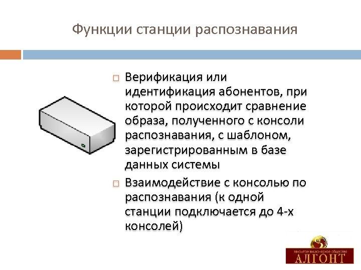 Функции станции распознавания Верификация или идентификация абонентов, при которой происходит сравнение образа, полученного с