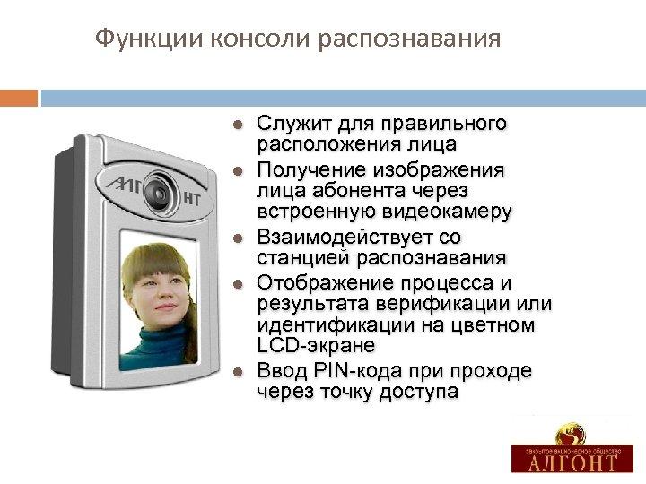 Функции консоли распознавания l l l Служит для правильного расположения лица Получение изображения лица