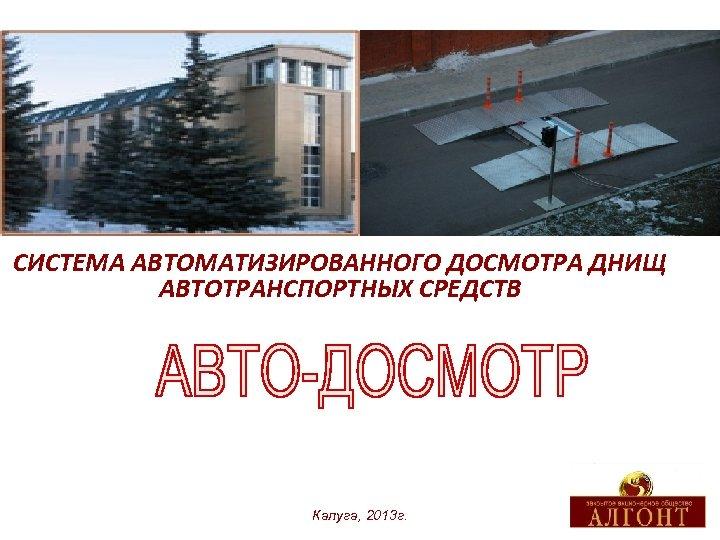 СИСТЕМА АВТОМАТИЗИРОВАННОГО ДОСМОТРА ДНИЩ АВТОТРАНСПОРТНЫХ СРЕДСТВ Калуга, 2013 г.