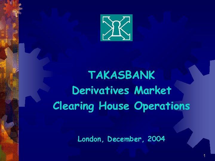 TAKASBANK Derivatives Market Clearing House Operations London, December, 2004 1