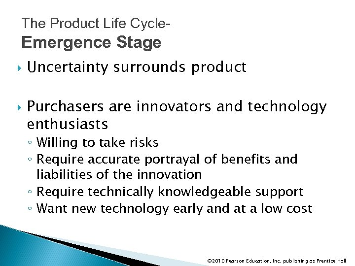 The Product Life Cycle- Emergence Stage Uncertainty surrounds product Purchasers are innovators and technology