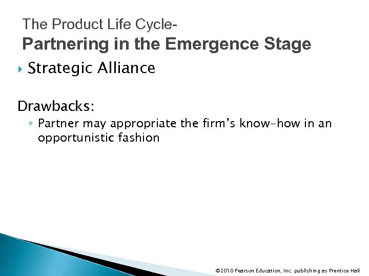 The Product Life Cycle- Partnering in the Emergence Stage Strategic Alliance Drawbacks: ◦ Partner