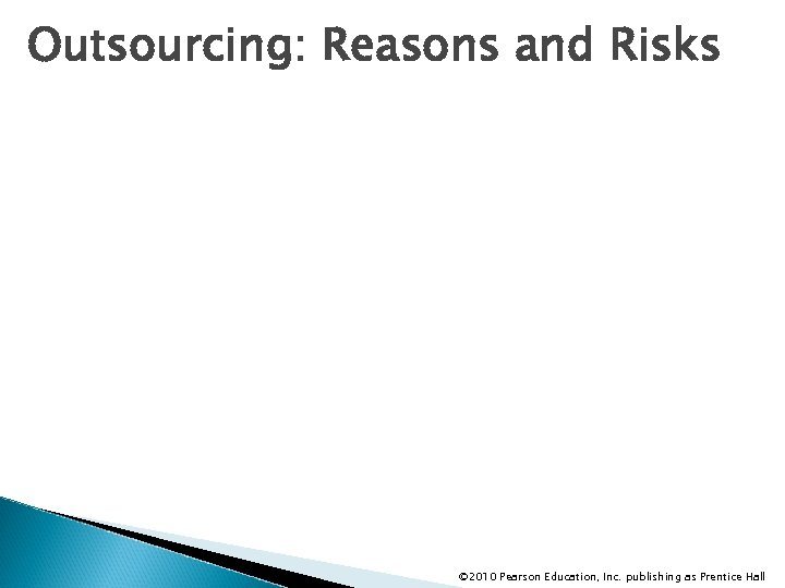 Outsourcing: Reasons and Risks © 2010 Pearson Education, Inc. publishing as Prentice Hall