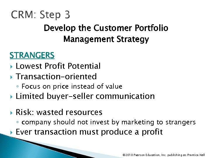 CRM: Step 3 Develop the Customer Portfolio Management Strategy STRANGERS Lowest Profit Potential Transaction-oriented
