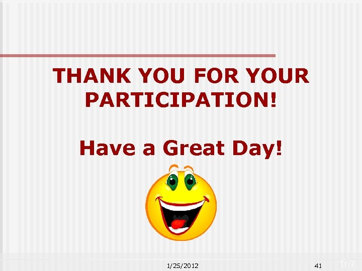 THANK YOU FOR YOUR PARTICIPATION! Have a Great Day! 1/25/2012 41