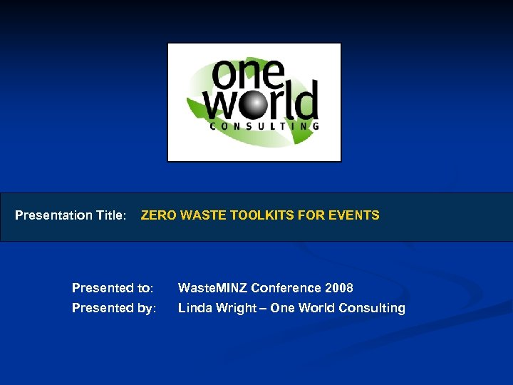 Presentation Title: ZERO WASTE TOOLKITS FOR EVENTS Presented to: Waste. MINZ Conference 2008 Presented
