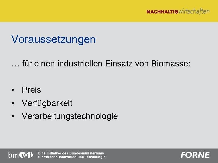 Voraussetzungen … für einen industriellen Einsatz von Biomasse: • Preis • Verfügbarkeit • Verarbeitungstechnologie