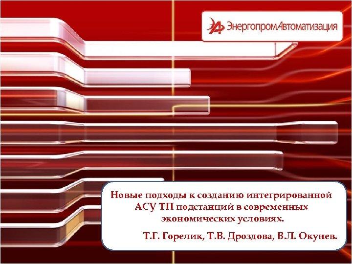 Новые подходы к созданию интегрированной АСУ ТП подстанций в современных экономических условиях. Т. Г.